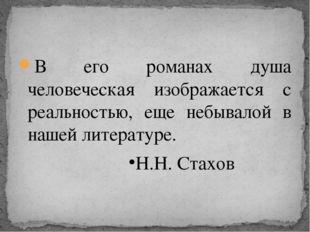 В его романах душа человеческая изображается с реальностью, еще небывалой в