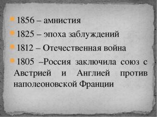 1856 – амнистия 1825 – эпоха заблуждений 1812 – Отечественная война 1805 –Рос