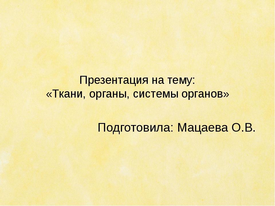 Презентация на тему: «Ткани, органы, системы органов» Подготовила: Мацаева О.В.