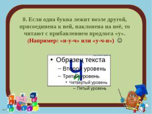 8.Если одна буква лежит возле другой, присоединена к ней, наклонена на неё,