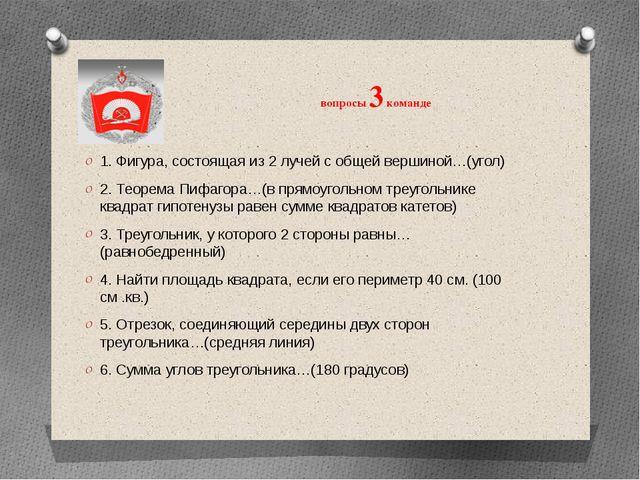 вопросы 3 команде 1. Фигура, состоящая из 2 лучей с общей вершиной…(угол) 2...