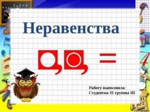 Неравенства Работу выполнила: Студентка 31 группы Ш ˂,˃, =