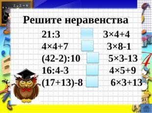 Решите неравенства 21:3 ˂ 3×4+4 4×4+7 = 3×8-1 (42-2):10 ˃ 5×3-13 16:4-3 ˂ 4×