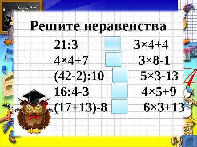 Решите неравенства 21:3 ˂ 3×4+4 4×4+7 = 3×8-1 (42-2):10 ˃ 5×3-13 16:4-3 ˂ 4×...