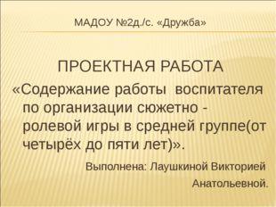 МАДОУ №2д./c. «Дружба» ПРОЕКТНАЯ РАБОТА «Содержание работы воспитателя по орг