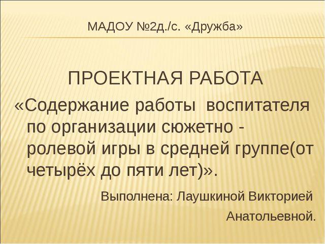 МАДОУ №2д./c. «Дружба» ПРОЕКТНАЯ РАБОТА «Содержание работы воспитателя по орг...