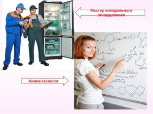 Химик-технолог Мастер холодильного оборудования