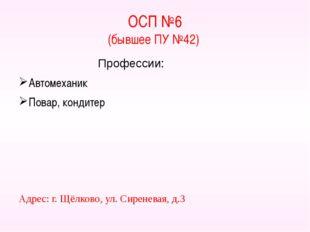 ОСП №6 (бывшее ПУ №42) Профессии: Автомеханик Повар, кондитер Адрес: г. Щёлко