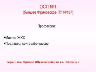 ОСП №1 (бывшее Фряновское ПУ №137) Профессии: Мастер ЖКХ Продавец, контролёр-