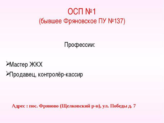 ОСП №1 (бывшее Фряновское ПУ №137) Профессии: Мастер ЖКХ Продавец, контролёр-...
