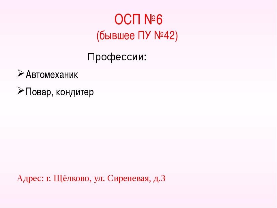 ОСП №6 (бывшее ПУ №42) Профессии: Автомеханик Повар, кондитер Адрес: г. Щёлко...