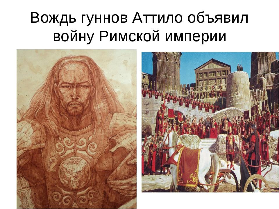 Вождь гуннов Аттило объявил войну Римской империи