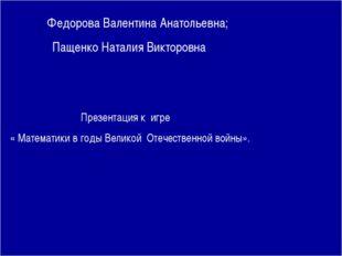 Федорова Валентина Анатольевна; Пащенко Наталия Викторовна Презентация к игр