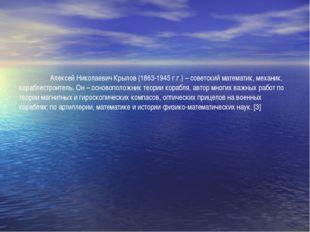 Алексей Николаевич Крылов (1863-1945 г.г.) – советский математик, механик,