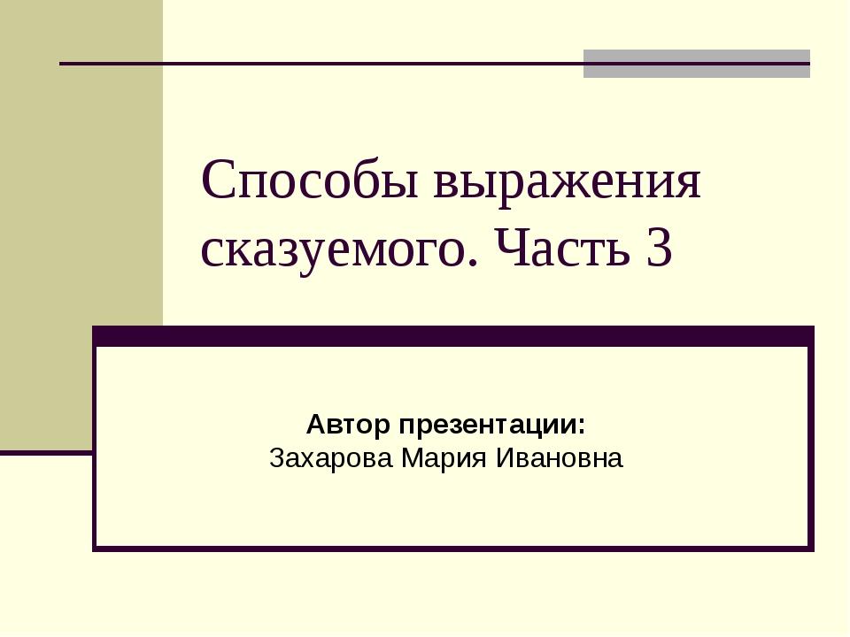 Способы выражения сказуемого. Часть 3 Автор презентации: Захарова Мария Ивано...
