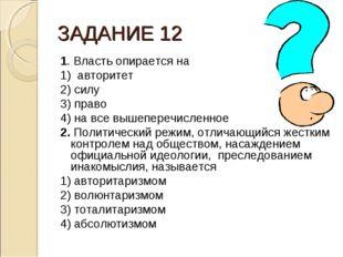 ЗАДАНИЕ 12 1. Власть опирается на 1) авторитет 2) силу 3) право 4) на все выш