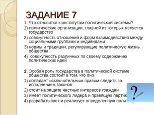 ЗАДАНИЕ 7 1. Что относится к институтам политической системы? 1) политические
