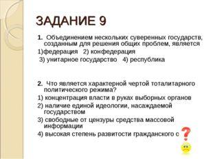 ЗАДАНИЕ 9 1. Объединением нескольких суверенных государств, созданным для реш