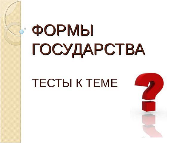 ФОРМЫ ГОСУДАРСТВА ТЕСТЫ К ТЕМЕ