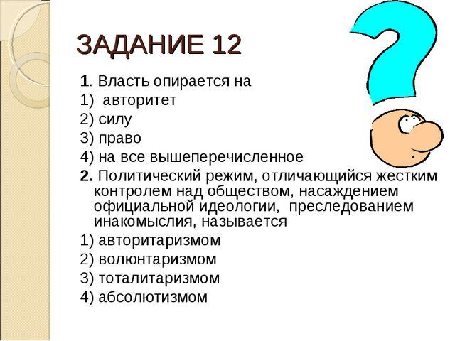 ЗАДАНИЕ 12 1. Власть опирается на 1) авторитет 2) силу 3) право 4) на все выш...