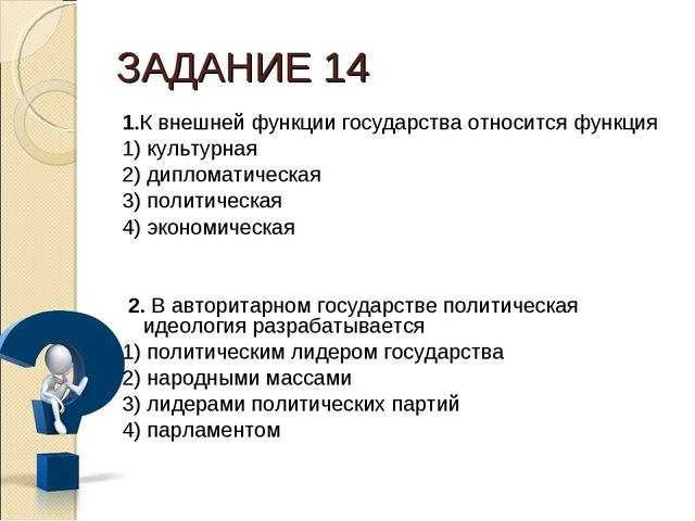 ЗАДАНИЕ 14 1.К внешней функции государства относится функция 1) культурная 2)...