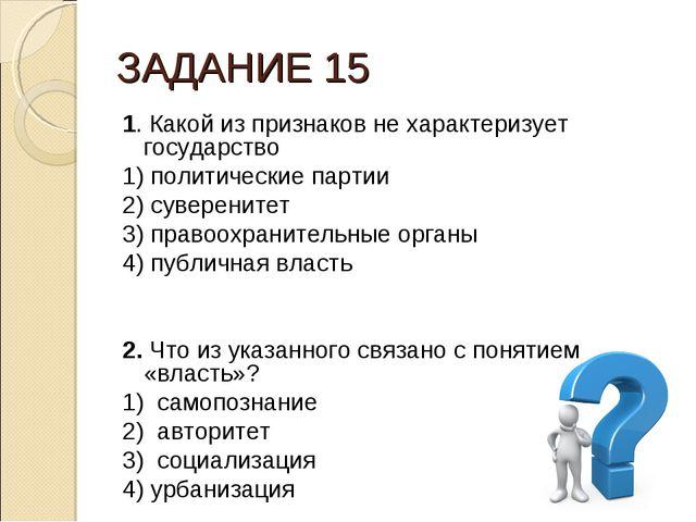 ЗАДАНИЕ 15 1. Какой из признаков не характеризует государство 1) политические...