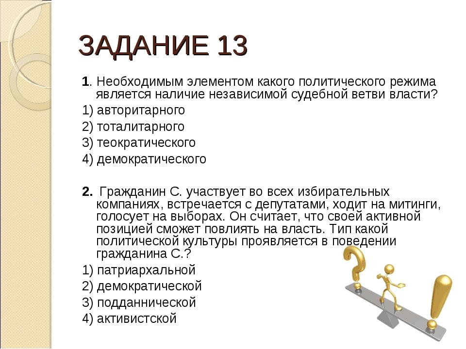 ЗАДАНИЕ 13 1. Необходимым элементом какого политического режима является нали...