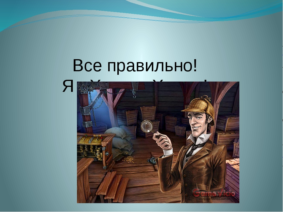 Все правильно! Я - Херлок Холмс!
