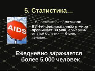 5. Статистика… В настоящее время число ВИЧ-инфицированных в мире превышает 30