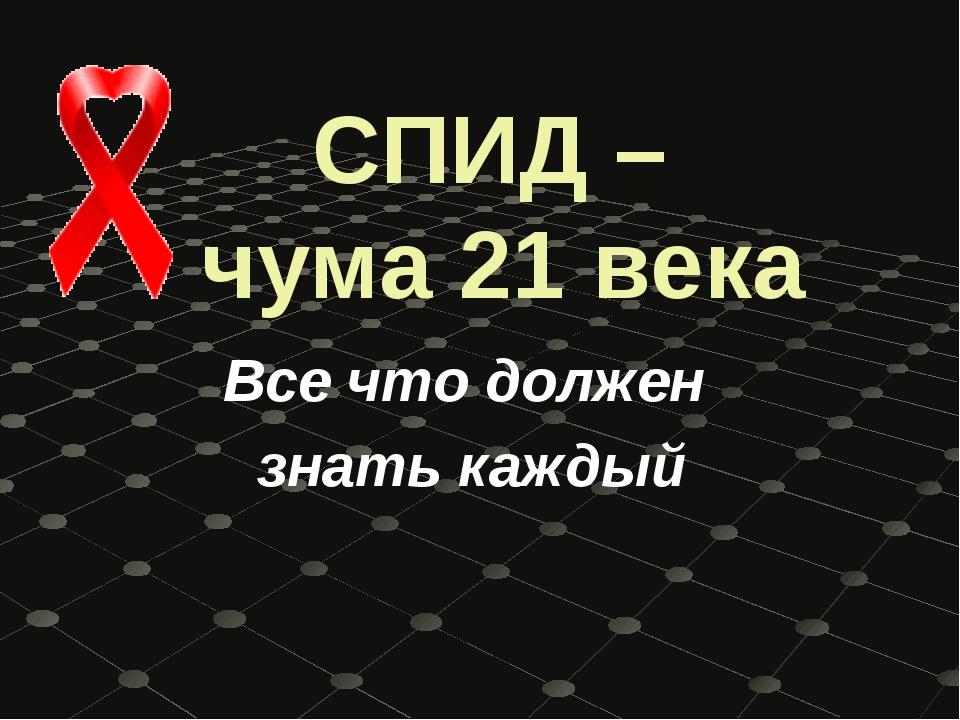 СПИД – чума 21 века Все что должен знать каждый