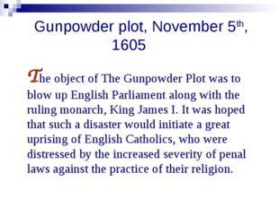 Gunpowder plot, November 5th, 1605 The object of The Gunpowder Plot was to b