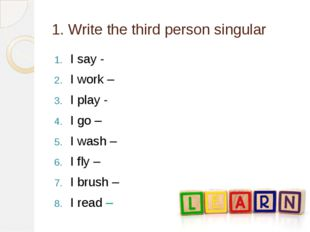 1. Write the third person singular I say - I work – I play - I go – I wash –