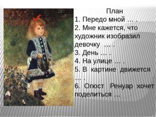 План 1. Передо мной … . 2. Мне кажется, что художник изобразил девочку… .