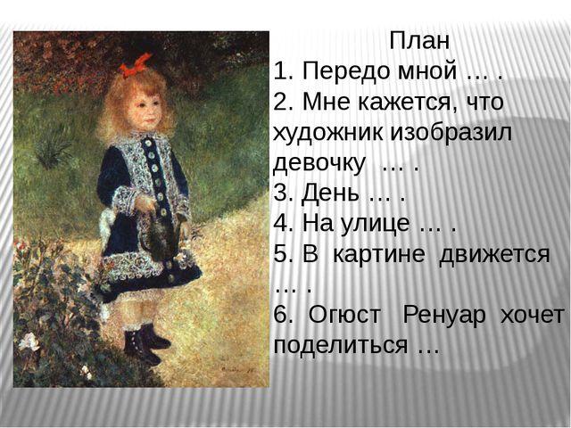 План 1. Передо мной … . 2. Мне кажется, что художник изобразил девочку… ....
