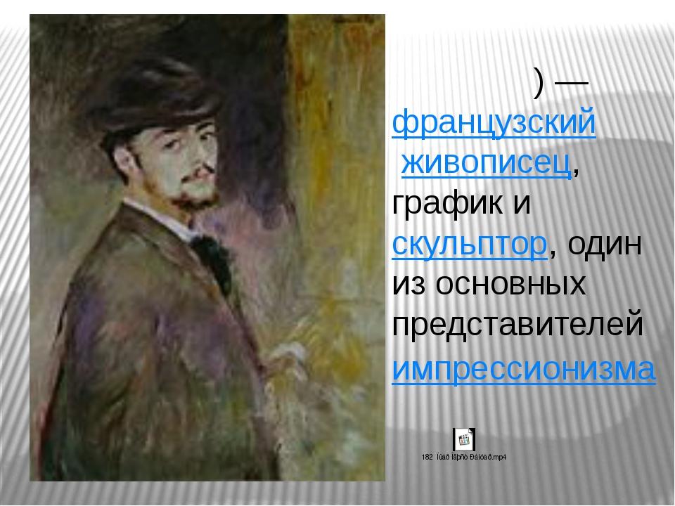 Пьер Огю́ст Ренуа́р)—французский живописец, график искульптор, один из о...