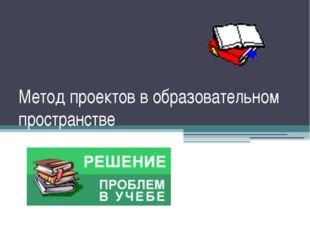 Метод проектов в образовательном пространстве