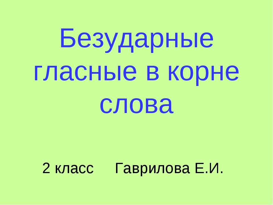 Безударные гласные в корне слова 2 класс Гаврилова Е.И.
