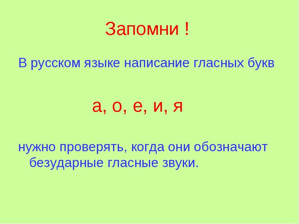 Запомни ! В русском языке написание гласных букв а, о, е, и, я нужно проверят...