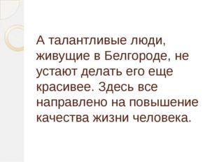 А талантливые люди, живущие в Белгороде, не устают делать его еще красивее. З