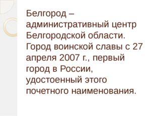 Белгород – административный центр Белгородской области. Город воинской славы