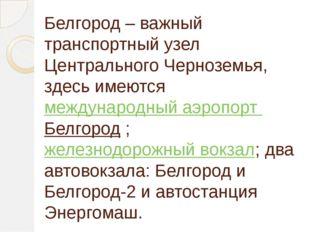 Белгород – важный транспортный узел Центрального Черноземья, здесь имеютсяме