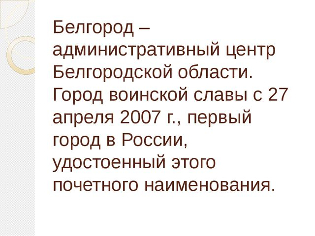 Белгород – административный центр Белгородской области. Город воинской славы...