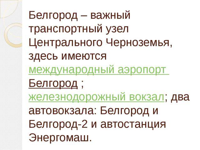 Белгород – важный транспортный узел Центрального Черноземья, здесь имеютсяме...
