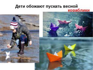 Дети обожают пускать весной кораблики!