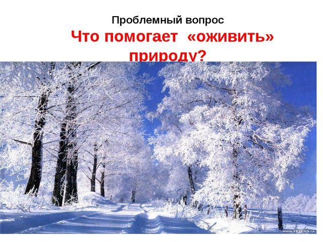 Проблемный вопрос Что помогает «оживить» природу?