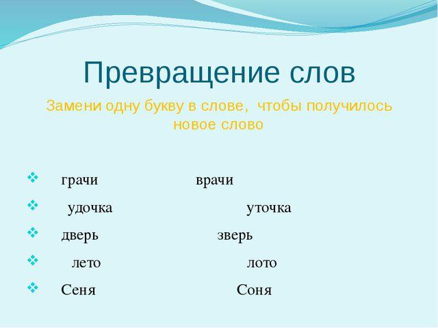 Превращение слов Замени одну букву в слове,  чтобы получилось новое слово...