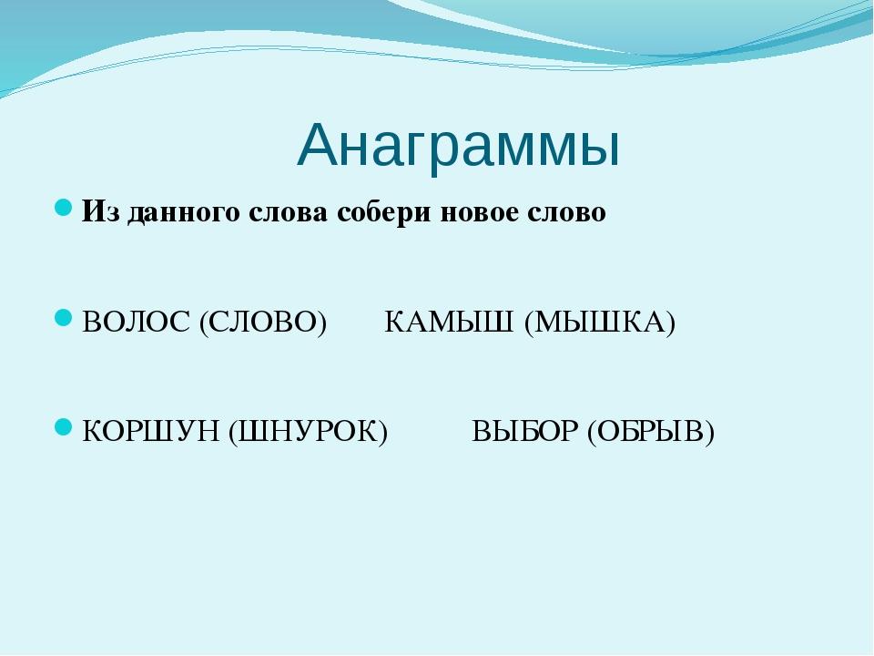 Анаграммы Из данного слова собери новое слово ВОЛОС (СЛОВО)КАМЫШ (МЫШКА)...