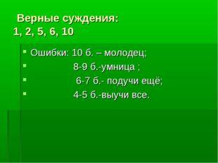 Верные суждения: 1, 2, 5, 6, 10 Ошибки: 10 б. – молодец; 8-9 б.-умница ; 6-7
