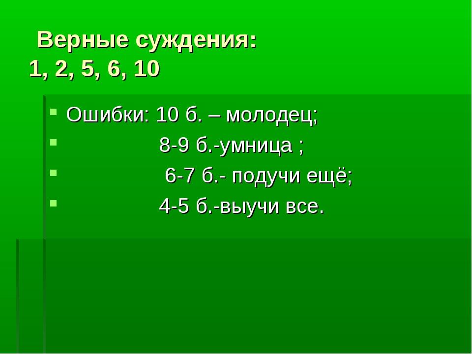 Верные суждения: 1, 2, 5, 6, 10 Ошибки: 10 б. – молодец; 8-9 б.-умница ; 6-7...