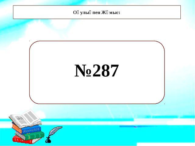 Оқулықпен Жұмыс: №287